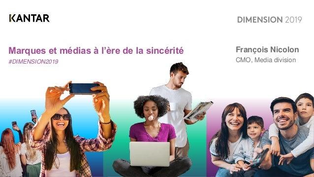 Marques et médias à l'ère de la sincérité #DIMENSION2019 François Nicolon CMO, Media division
