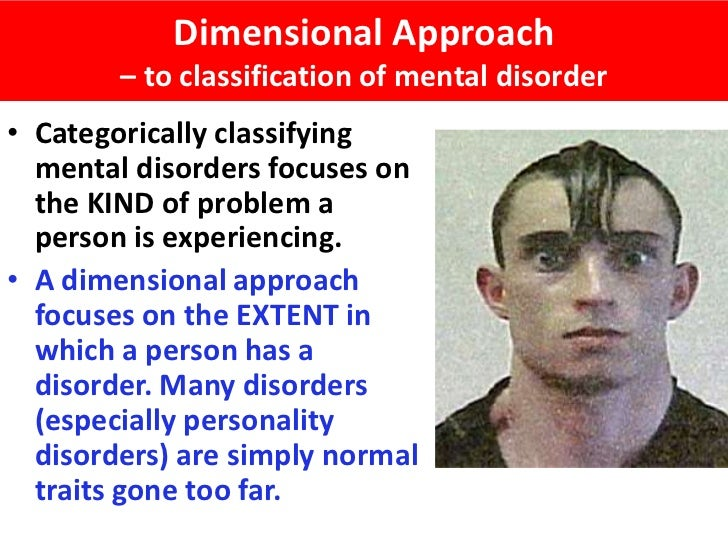 Dimensional Approach        – to classification of mental disorder• Categorically classifying  mental disorders focuses on...