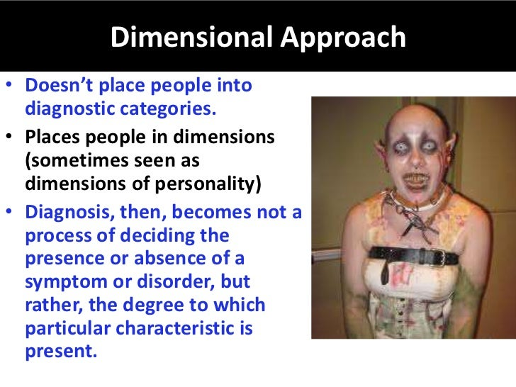 Dimensional Approach• Doesn't place people into  diagnostic categories.• Places people in dimensions  (sometimes seen as  ...