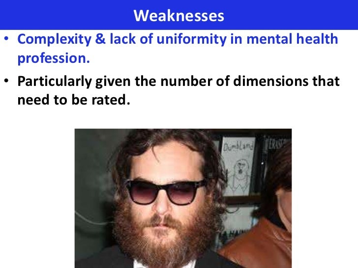 Weaknesses• Complexity & lack of uniformity in mental health  profession.• Particularly given the number of dimensions tha...