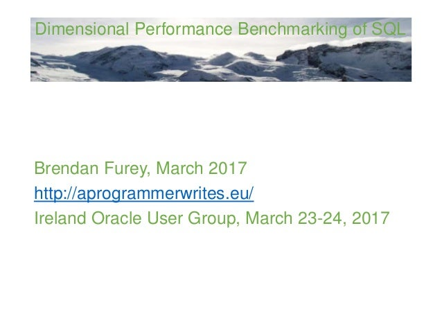 Dimensional Performance Benchmarking of SQL Brendan Furey, March 2017 http://aprogrammerwrites.eu/ Ireland Oracle User Gro...