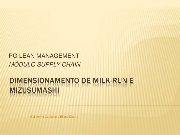 PG LEAN MANAGEMENT<br />MÓDULO SUPPLY CHAIN<br />DIMENSIONAMENTO DE milk-run e MIZUSUMASHI<br />Guilherme Carvalho e Elian...