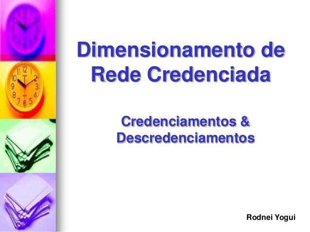 Dimensionamento de Rede Credenciada   Credenciamentos &   Descredenciamentos                   Rodnei Yogui