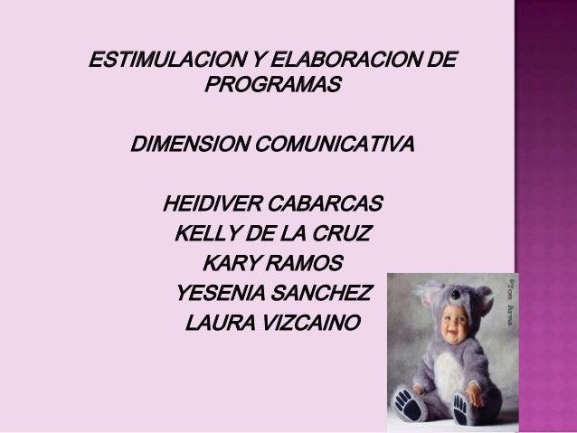 ESTIMULACION Y ELABORACION DE PROGRAMAS DIMENSION COMUNICATIVA HEIDIVER CABARCAS KELLY DE LA CRUZ KARY RAMOS YESENIA SANCH...