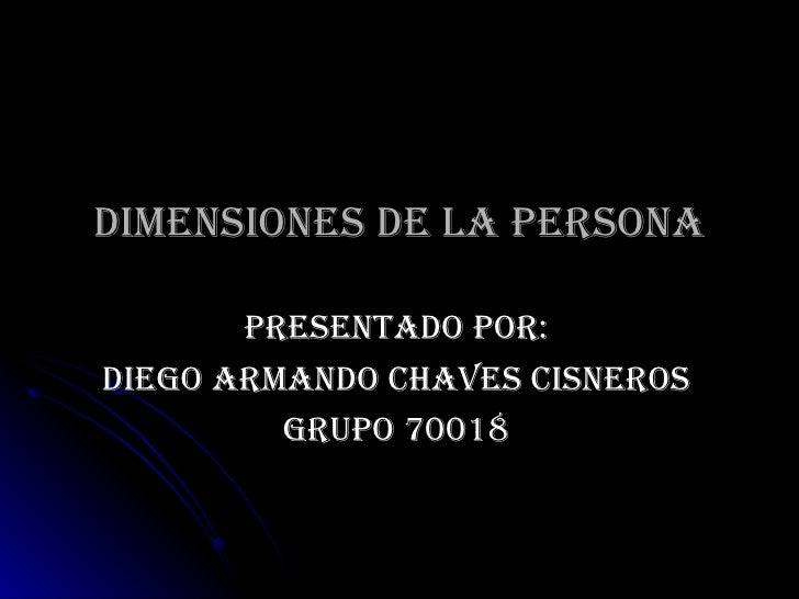 DIMENSIONES DE LA PERSONA PRESENTADO POR: DIEGO ARMANDO CHAVES CISNEROS GRUPO 70018