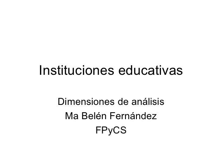 Instituciones educativas Dimensiones de análisis Ma Belén Fernández FPyCS