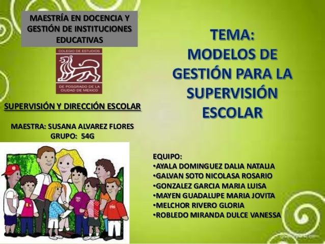 MAESTRÍA EN DOCENCIA Y GESTIÓN DE INSTITUCIONES EDUCATIVAS SUPERVISIÓN Y DIRECCIÓN ESCOLAR MAESTRA: SUSANA ALVAREZ FLORES ...