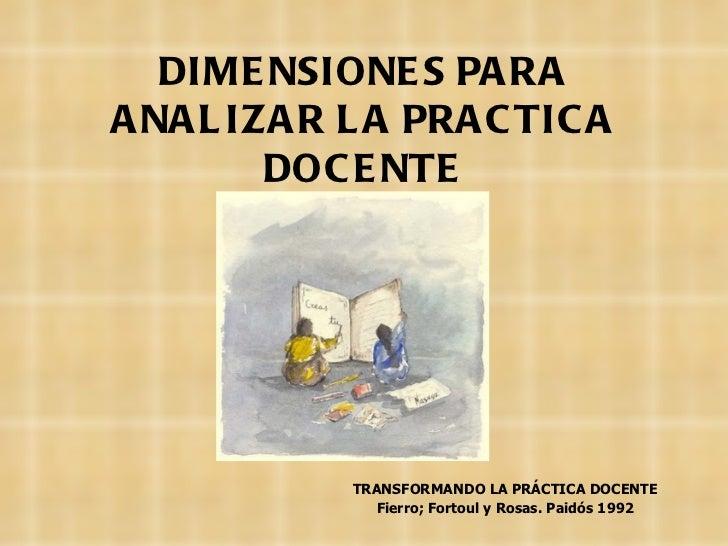 DIMENSIONES PARA ANALIZAR LA PRACTICA DOCENTE TRANSFORMANDO LA PRÁCTICA DOCENTE Fierro;  Fortoul y  Rosas.  Paidós 1992