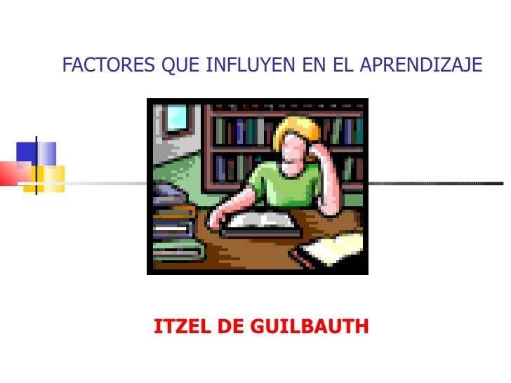 FACTORES QUE INFLUYEN EN EL APRENDIZAJE        ITZEL DE GUILBAUTH
