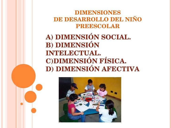 DIMENSIONES DE DESARROLLO DEL NIÑO PREESCOLAR A) DIMENSIÓN SOCIAL. B) DIMENSIÓN INTELECTUAL. C)DIMENSIÓN FÍSICA. D) DIMENS...