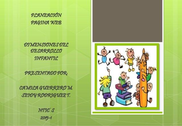 PLANEACIÓN PAGINA WEB DIMENSIONES DEL DESARROLLO INFANTIL PRESENTADO POR: CAMILA GUERRERO M. SEIDY RODRIGUEZ T. NTIC´S 201...
