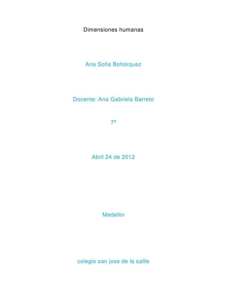 Dimensiones humanas    Ana Sofia BohórquezDocente: Ana Gabriela Barreto              7ª      Abril 24 de 2012           Me...