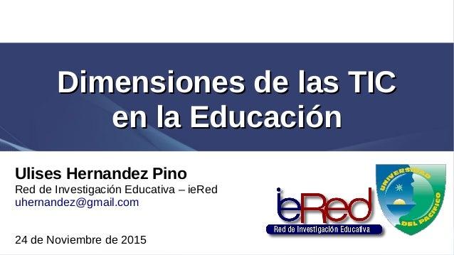 Dimensiones de las TICDimensiones de las TIC en la Educaciónen la Educación Ulises Hernandez Pino Red de Investigación Edu...