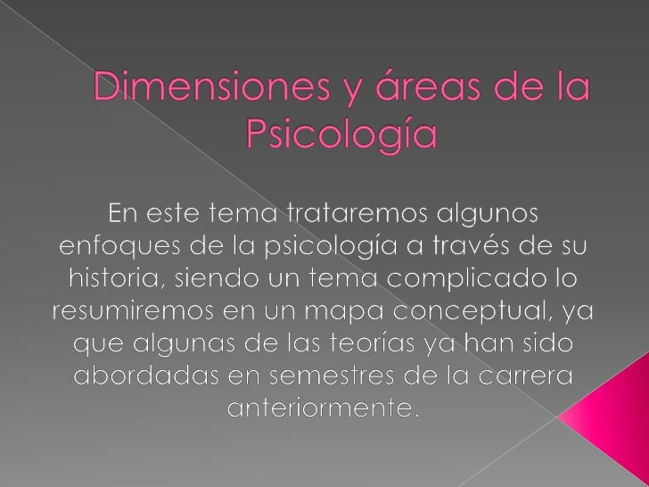 Dimensiones y áreas de la Psicología <br />En este tema trataremos algunos enfoques de la psicología a través de su histor...