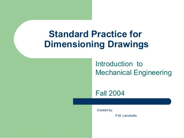 Standard Practice for Dimensioning Drawings Introduction to Mechanical Engineering Fall 2004 Created by: P.M. Larochelle