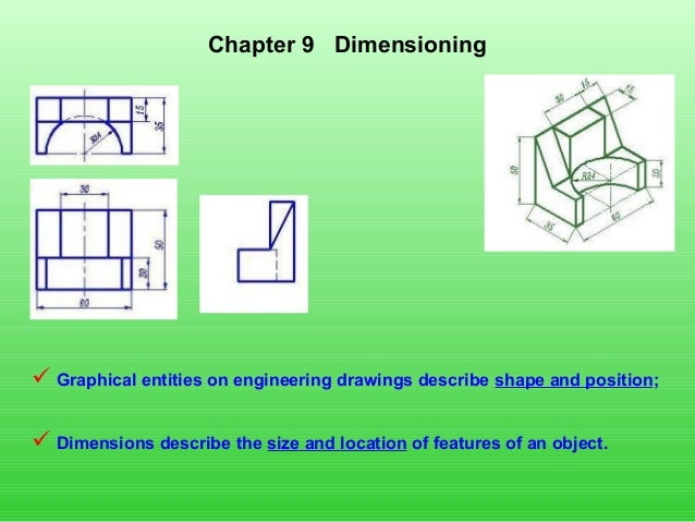 Chapter 9 Dimensioning  Graphical entities on engineering drawings describe shape and position;  Dimensions describe the...