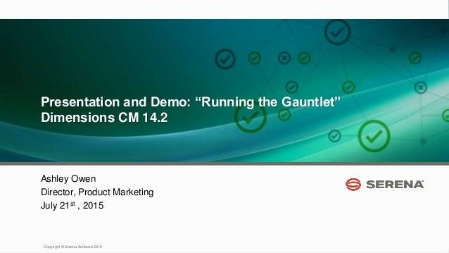 "1 Copyright © Serena Software 2015 Presentation and Demo: ""Running the Gauntlet"" Dimensions CM 14.2 Ashley Owen Director, ..."