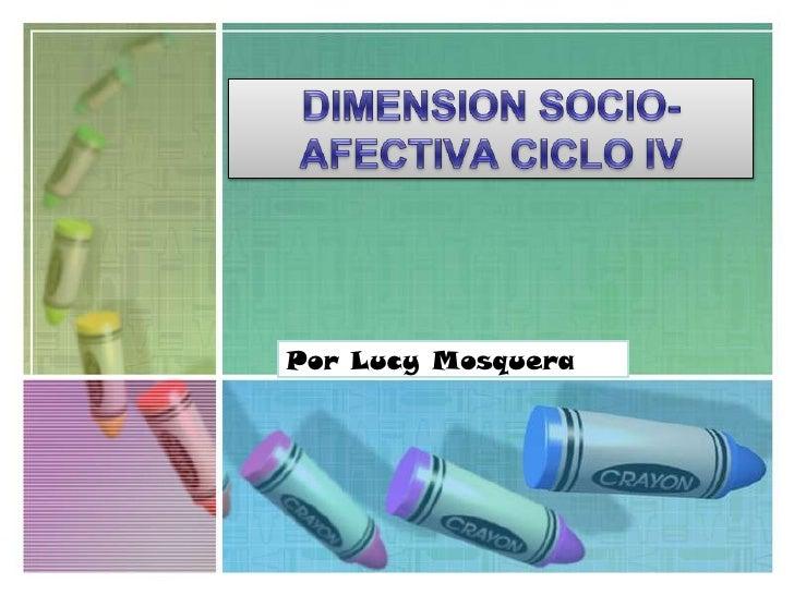 DIMENSION SOCIO-AFECTIVA CICLO IV<br />Por Lucy Mosquera<br />