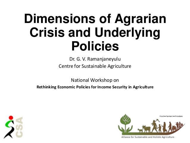 Dimensions of Agrarian Crisis and Underlying Policies Dr. G. V. Ramanjaneyulu Centre for Sustainable Agriculture National ...