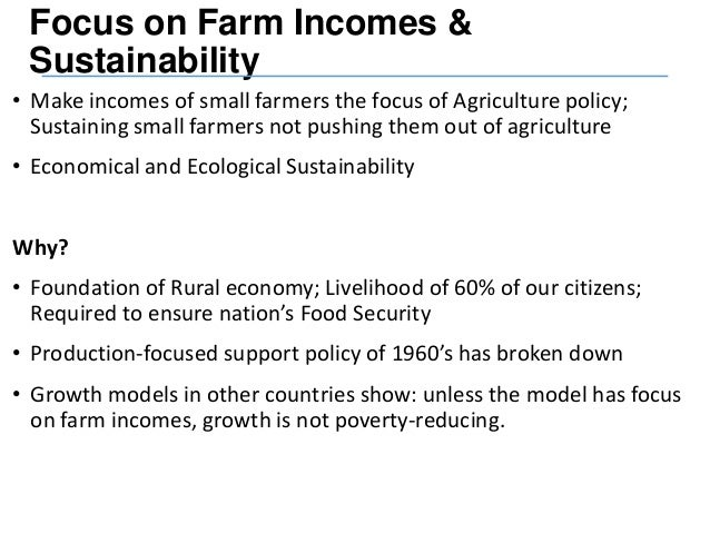 Focus on Farm Incomes & Sustainability • Make incomes of small farmers the focus of Agriculture policy; Sustaining small f...