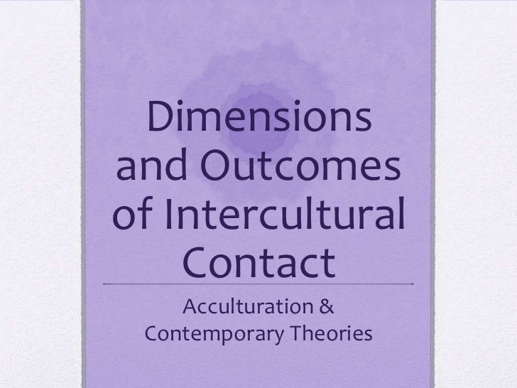 Dimensionsand Outcomesof Intercultural    Contact    Acculturation & Contemporary Theories