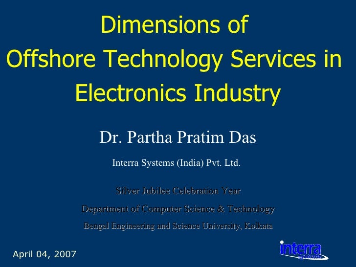 April 04, 2007 Dimensions of  Offshore Technology Services in  Electronics Industry Dr. Partha Pratim Das Interra Systems ...