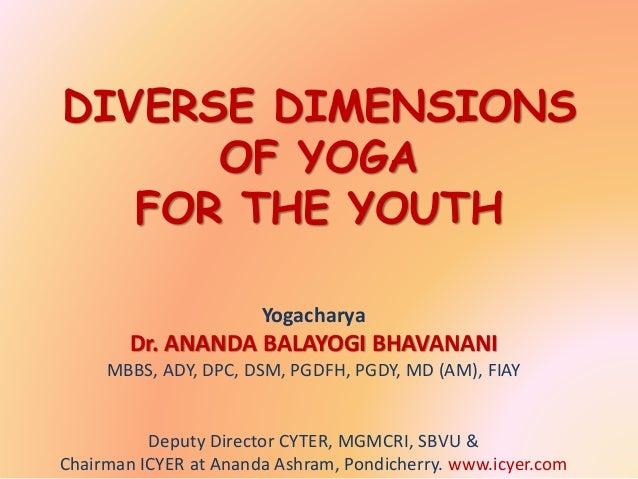 DIVERSE DIMENSIONS OF YOGA FOR THE YOUTH Yogacharya Dr. ANANDA BALAYOGI BHAVANANI MBBS, ADY, DPC, DSM, PGDFH, PGDY, MD (AM...