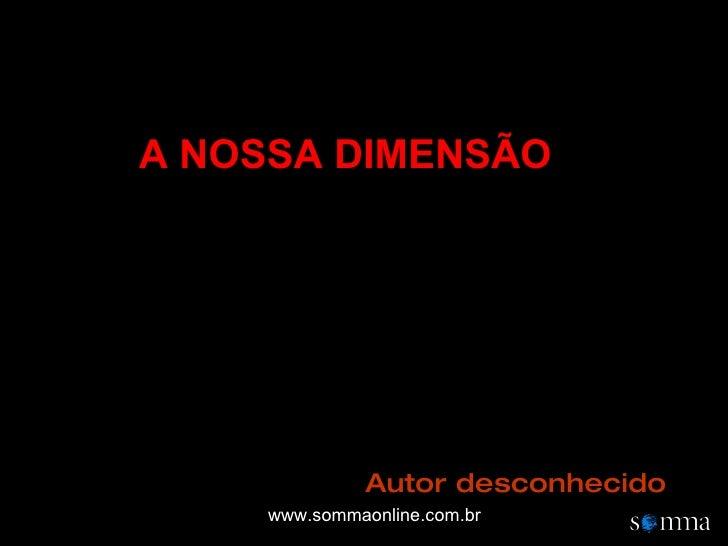 A NOSSA DIMENSÃO Autor desconhecido www.sommaonline.com.br