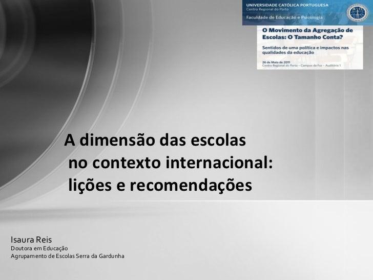 A dimensão das escolas no contexto internacional: lições e recomendações Isaura Reis Doutora em Educação Agrupamento de Es...