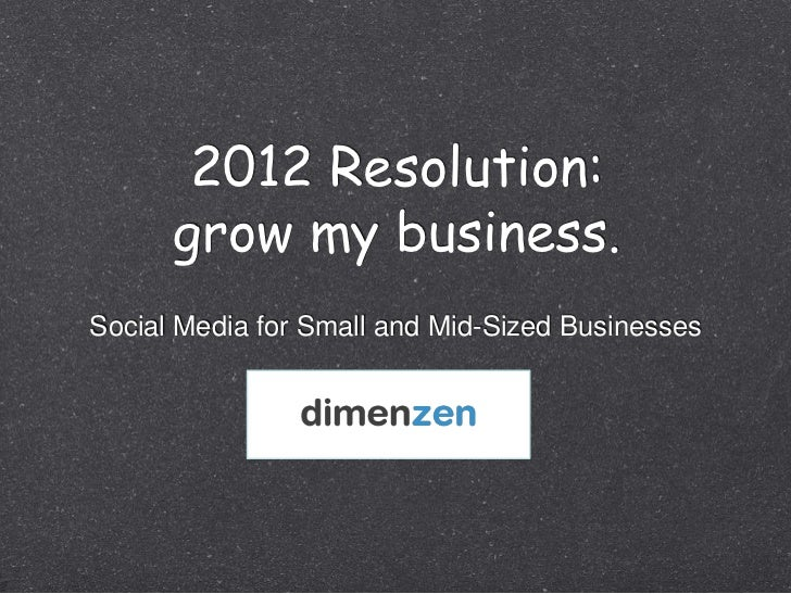 2012 Resolution:      grow my business.Social Media for Small and Mid-Sized Businesses