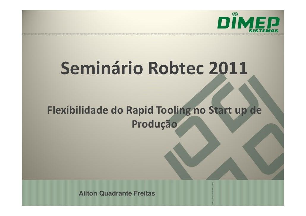 Seminário Robtec 2011Flexibilidade do Rapid Tooling no Start up de                  Produção      Ailton Quadrante Freitas
