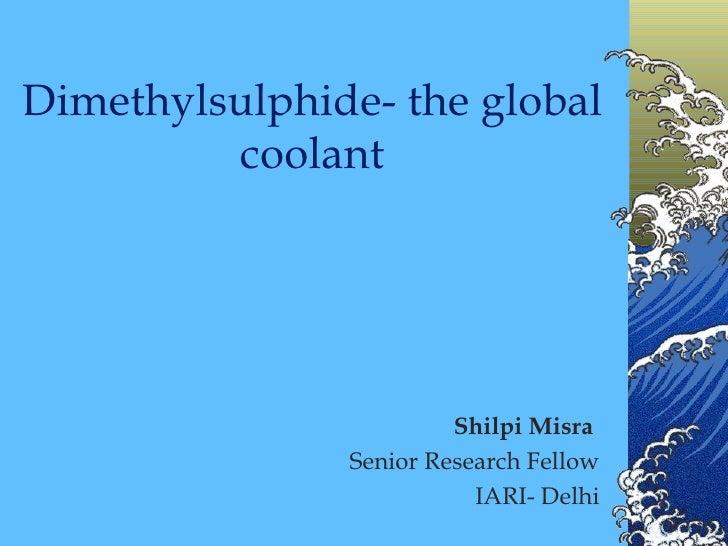 Dimethylsulphide- the global coolant Shilpi Misra  Senior Research Fellow IARI- Delhi