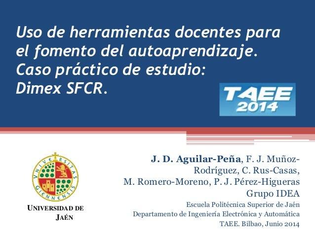 Uso de herramientas docentes para  el fomento del autoaprendizaje.  Caso práctico de estudio:  Dimex SFCR.  J. D. Aguilar-...