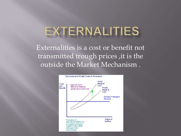 Externalities is a cost or benefit nottransmitted trough prices ,it is the outside the Market Mechanism .