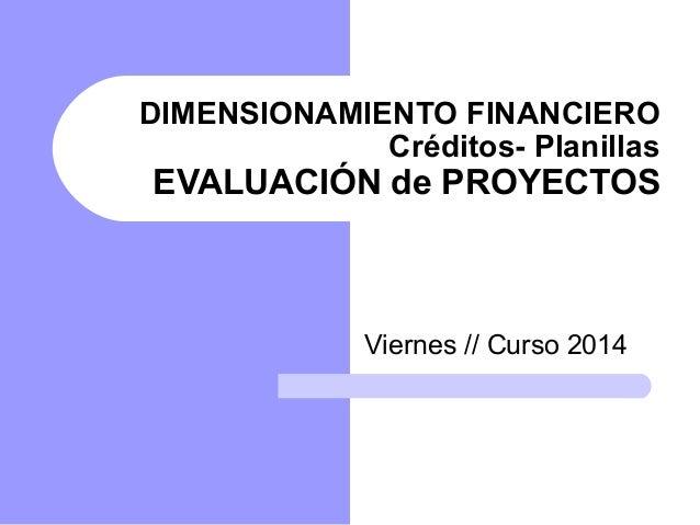 DIMENSIONAMIENTO FINANCIERO Créditos- Planillas EVALUACIÓN de PROYECTOS Viernes // Curso 2014