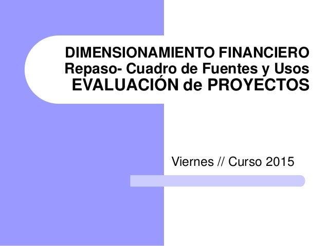 DIMENSIONAMIENTO FINANCIERO Repaso- Cuadro de Fuentes y Usos EVALUACIÓN de PROYECTOS Viernes // Curso 2015