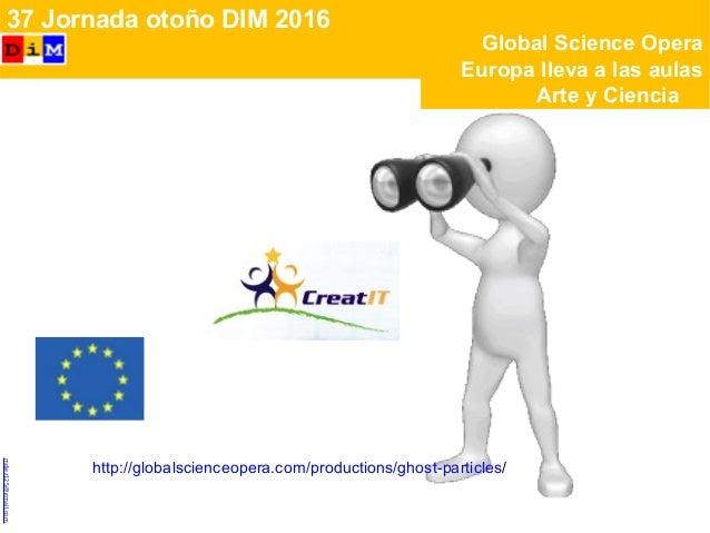  37 Jornada otoño DIM 2016 http://globalscienceopera.com/productions/ghost-particles/ MCarmenDíezCalzadamdiez125@gmail.c...