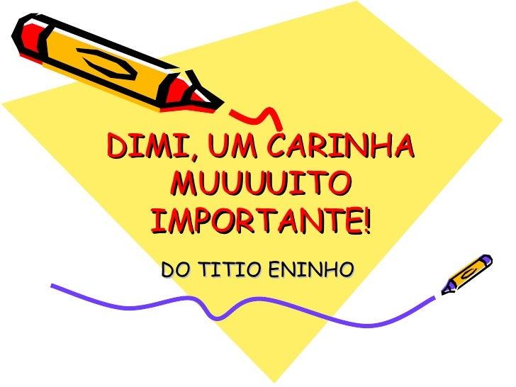 DIMI, UM CARINHA MUUUUITO IMPORTANTE! DO TITIO ENINHO