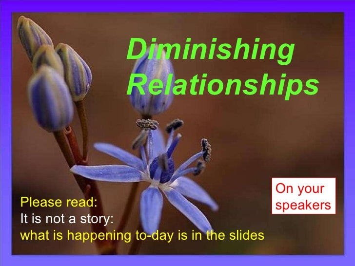 Dimishing Relationships Diminishing Relationships Please read:  It is not a story:  what is happening to-day is in the sli...