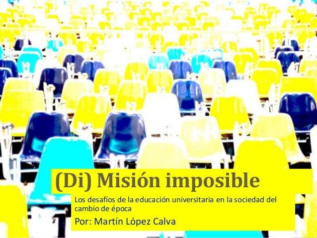 (Di) Misión imposible Los desafíos de la educación universitaria en la sociedad del cambio de época Por: Martín López Calva