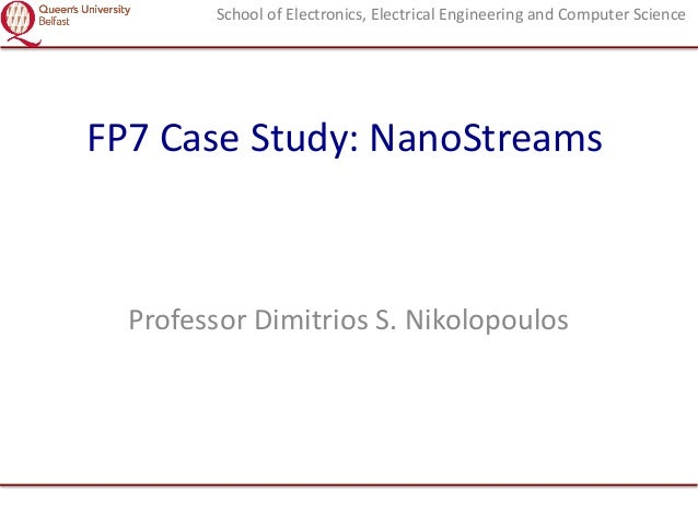 School of Electronics, Electrical Engineering and Computer Science  FP7 Case Study: NanoStreams  Professor Dimitrios S. Ni...