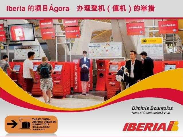 Iberia s Project Ágora : Check-in initiatives The 4th China Airport Check-In Summit Iberia 的项目Ágora 办理登机(值机)的举措 Dimitris B...