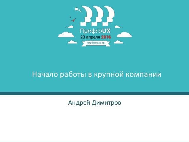 1 Андрей Димитров Начало работы в крупной компании