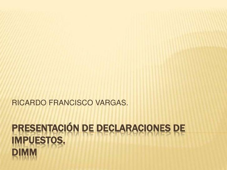 Presentación de declaraciones de Impuestos.DIMM<br />RICARDO FRANCISCO VARGAS.<br />