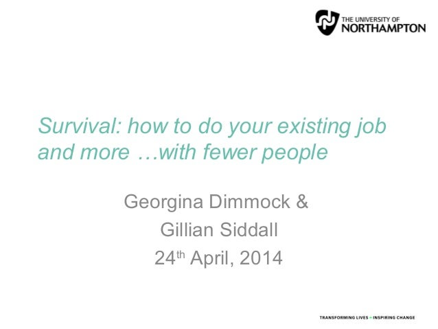 Survival: how to do your existing job and more …with fewer people Georgina Dimmock & Gillian Siddall 24th April, 2014
