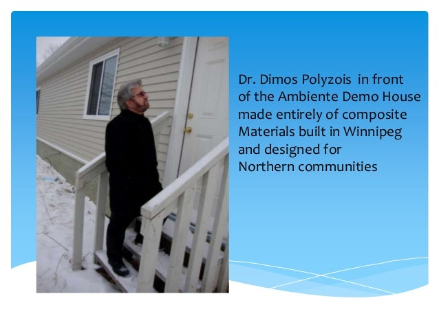 Dr. Dimos Polyzois in frontof the Ambiente Demo Housemade entirely of compositeMaterials built in Winnipegand designed for...