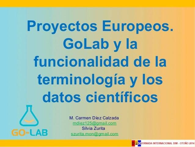 Proyectos Europeos.  GoLab y la  funcionalidad de la  terminología y los  datos científicos  M. Carmen Díez Calzada  mdiez...