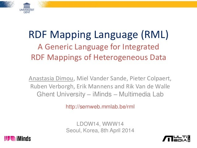 RDF Mapping Language (RML) A Generic Language for Integrated RDF Mappings of Heterogeneous Data Anastasia Dimou, Miel Vand...