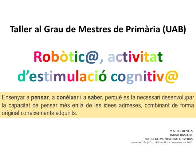 Taller al Grau de Mestres de Primària (UAB) Robòtic@, activitat d'estimulació cognitiv@ Ensenyar a pensar, a conèixer i a ...