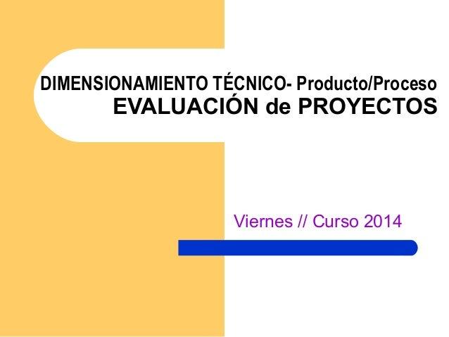 DIMENSIONAMIENTO TÉCNICO- Producto/Proceso EVALUACIÓN de PROYECTOS Viernes // Curso 2014